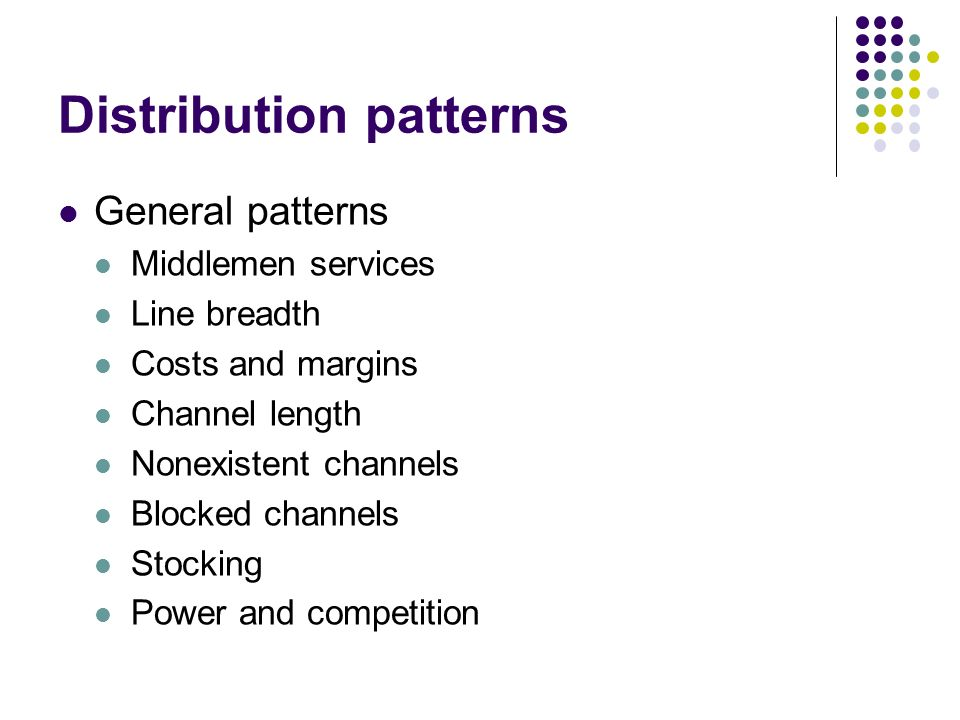 Distribution patterns General patterns Middlemen services Line breadth Costs and margins Channel length Nonexistent channels Blocked channels Stocking Power and competition