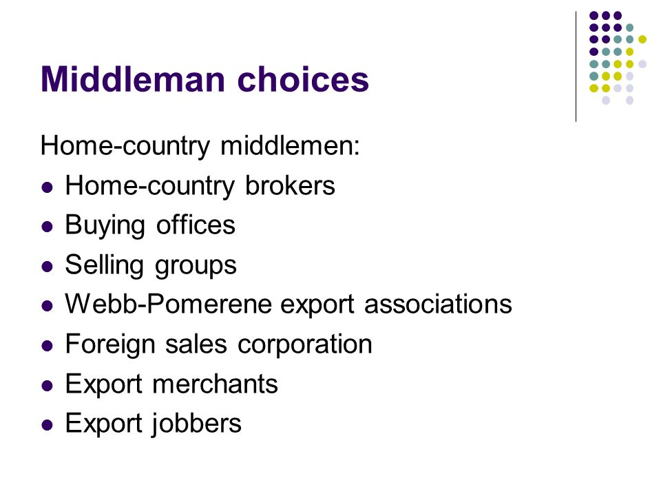 Middleman choices Home-country middlemen: Home-country brokers Buying offices Selling groups Webb-Pomerene export associations Foreign sales corporation Export merchants Export jobbers