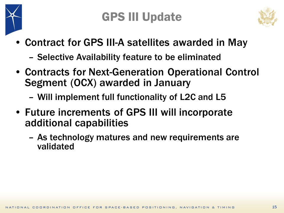 15 GPS III Update Contract for GPS III-A satellites awarded in May –Selective Availability feature to be eliminated Contracts for Next-Generation Operational Control Segment (OCX) awarded in January –Will implement full functionality of L2C and L5 Future increments of GPS III will incorporate additional capabilities –As technology matures and new requirements are validated