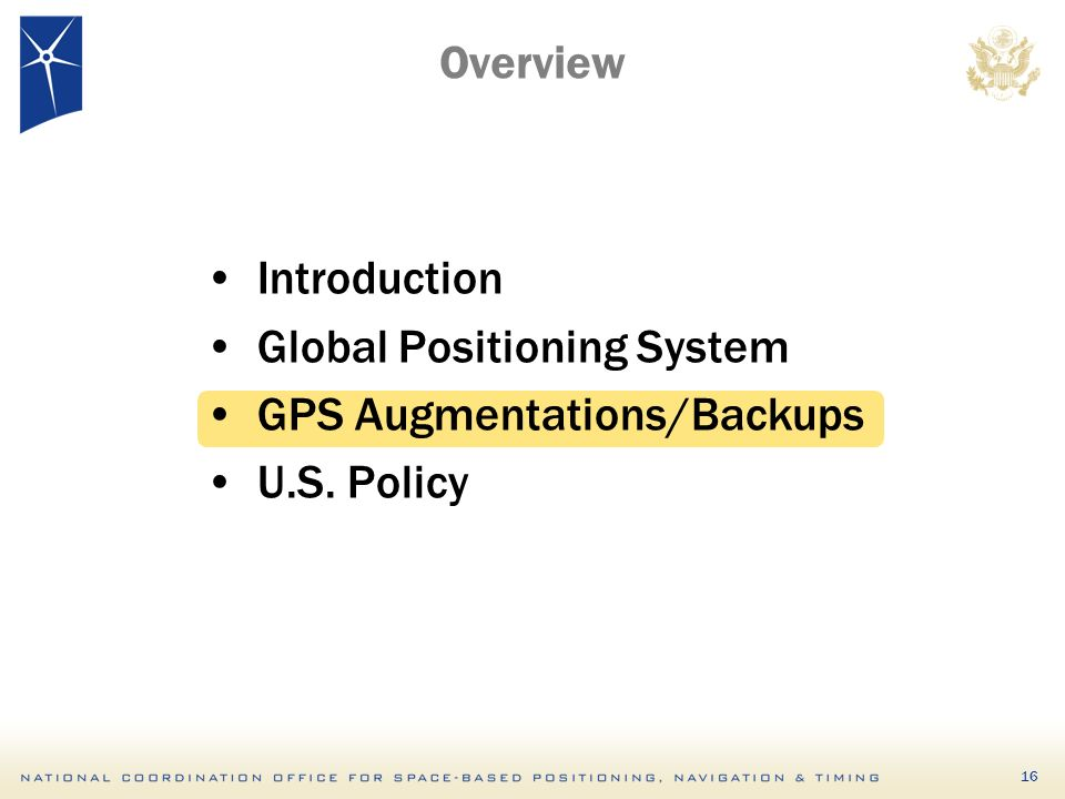 16 Overview Introduction Global Positioning System GPS Augmentations/Backups U.S. Policy