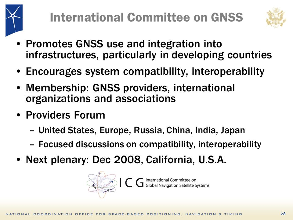 28 International Committee on GNSS Promotes GNSS use and integration into infrastructures, particularly in developing countries Encourages system compatibility, interoperability Membership: GNSS providers, international organizations and associations Providers Forum –United States, Europe, Russia, China, India, Japan –Focused discussions on compatibility, interoperability Next plenary: Dec 2008, California, U.S.A.