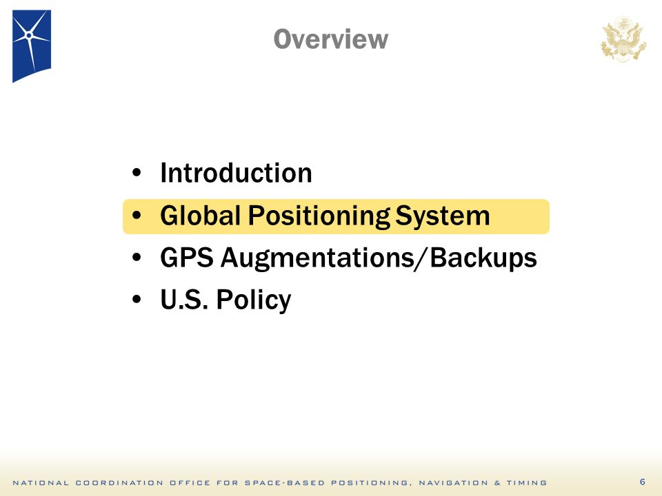 6 Overview Introduction Global Positioning System GPS Augmentations/Backups U.S. Policy