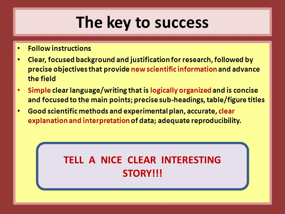 The key to success Follow instructions Clear, focused background and justification for research, followed by precise objectives that provide new scientific information and advance the field Simple clear language/writing that is logically organized and is concise and focused to the main points; precise sub-headings, table/figure titles Good scientific methods and experimental plan, accurate, clear explanation and interpretation of data; adequate reproducibility.