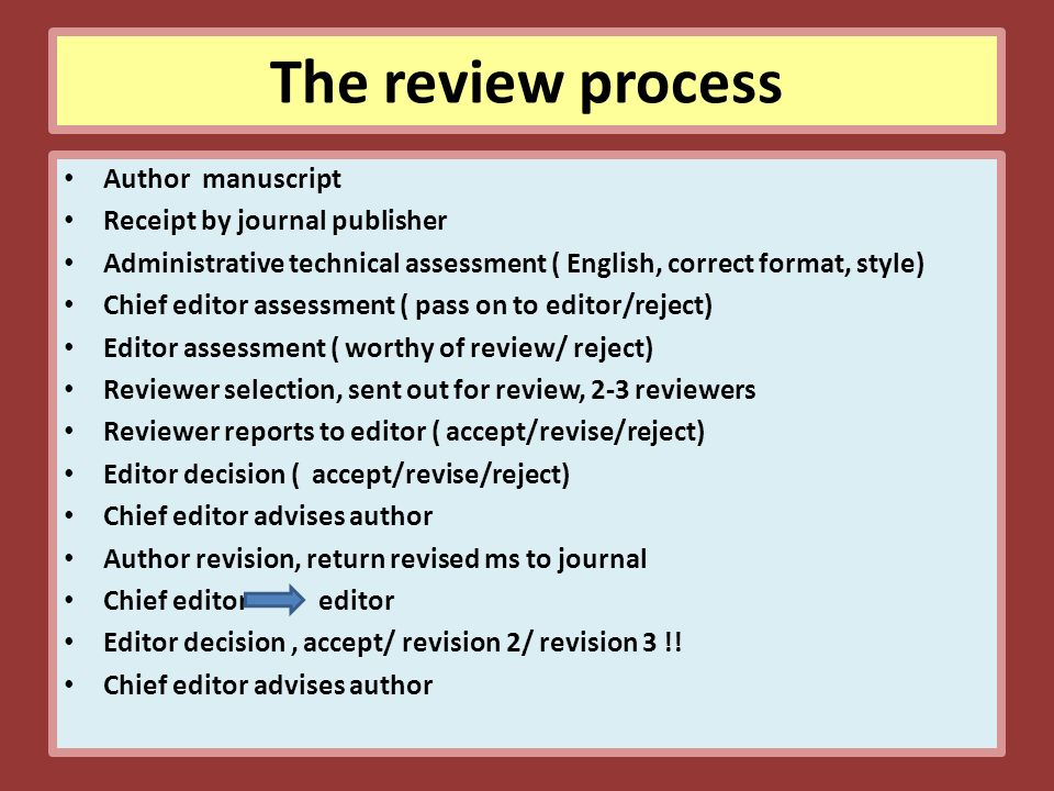 The review process Author manuscript Receipt by journal publisher Administrative technical assessment ( English, correct format, style) Chief editor assessment ( pass on to editor/reject) Editor assessment ( worthy of review/ reject) Reviewer selection, sent out for review, 2-3 reviewers Reviewer reports to editor ( accept/revise/reject) Editor decision ( accept/revise/reject) Chief editor advises author Author revision, return revised ms to journal Chief editor editor Editor decision, accept/ revision 2/ revision 3 !.