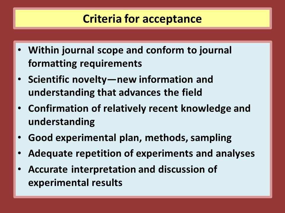 Criteria for acceptance Within journal scope and conform to journal formatting requirements Scientific novelty—new information and understanding that advances the field Confirmation of relatively recent knowledge and understanding Good experimental plan, methods, sampling Adequate repetition of experiments and analyses Accurate interpretation and discussion of experimental results