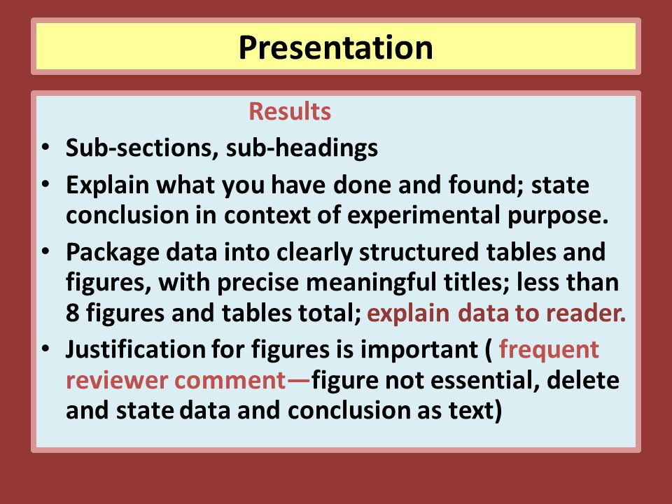 Presentation Results Sub-sections, sub-headings Explain what you have done and found; state conclusion in context of experimental purpose.