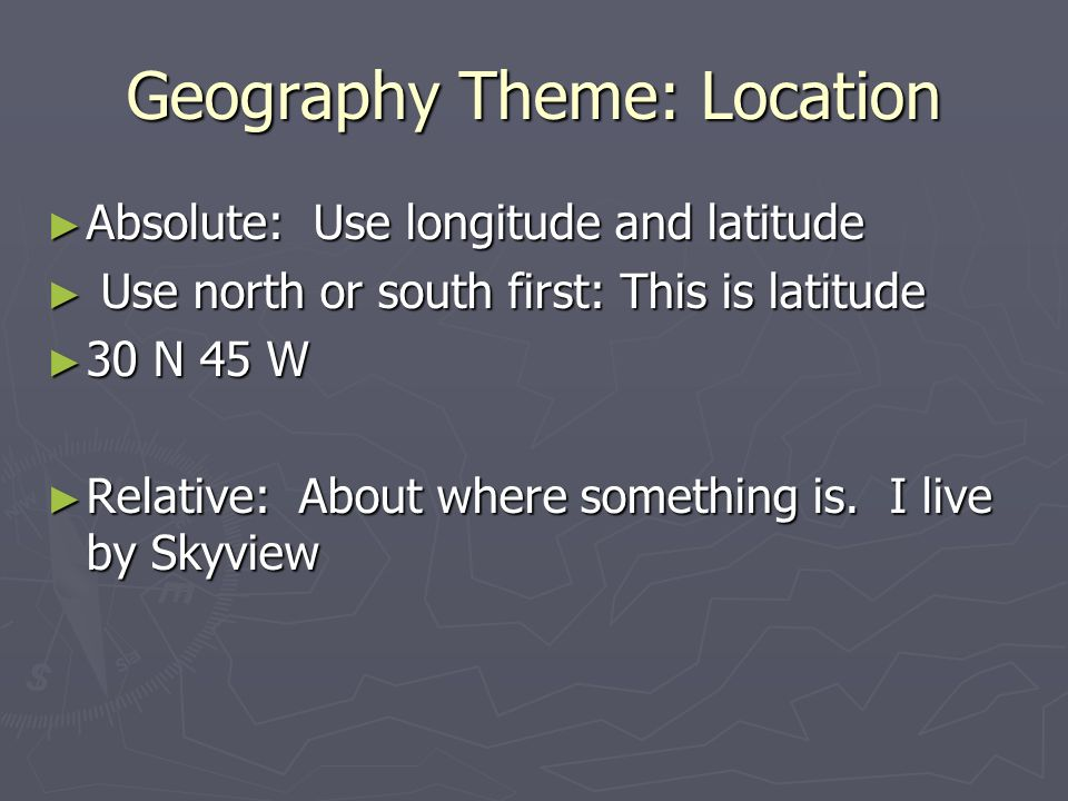 Geography Theme: Location ► Absolute: Use longitude and latitude ► Use north or south first: This is latitude ► 30 N 45 W ► Relative: About where something is.