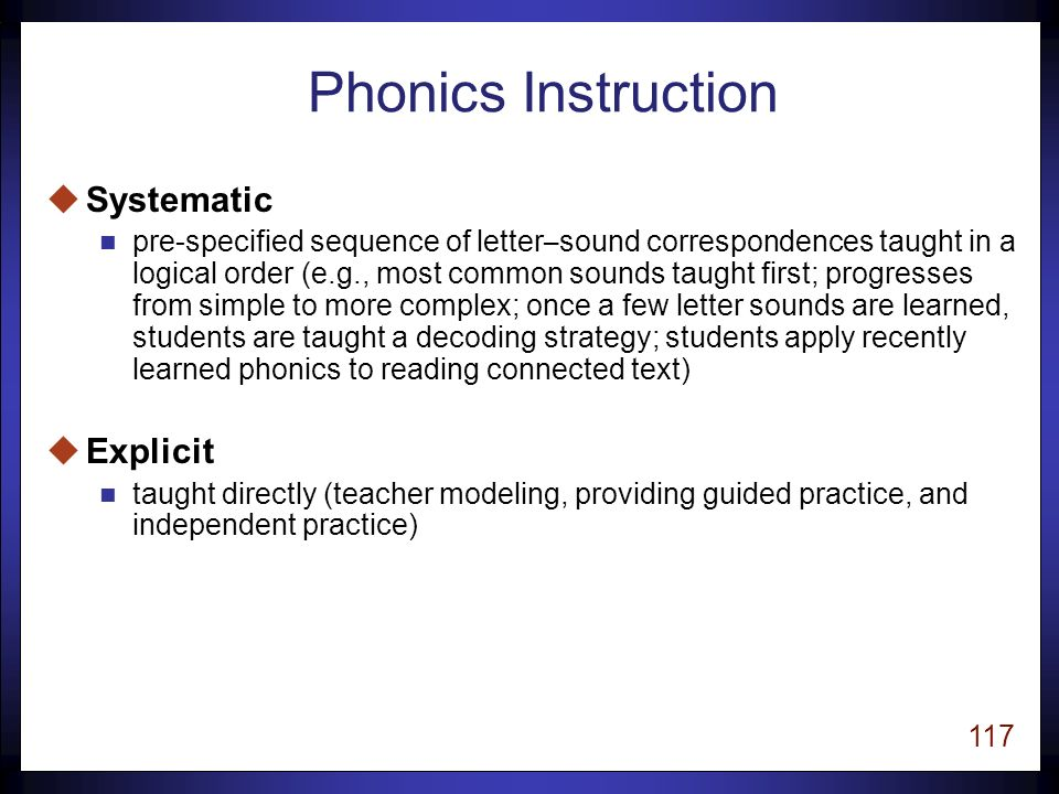 116 Phonics Research u Systematic and explicit phonics instruction is more effective than non-systematic or no phonics instruction (Put Reading First, p.