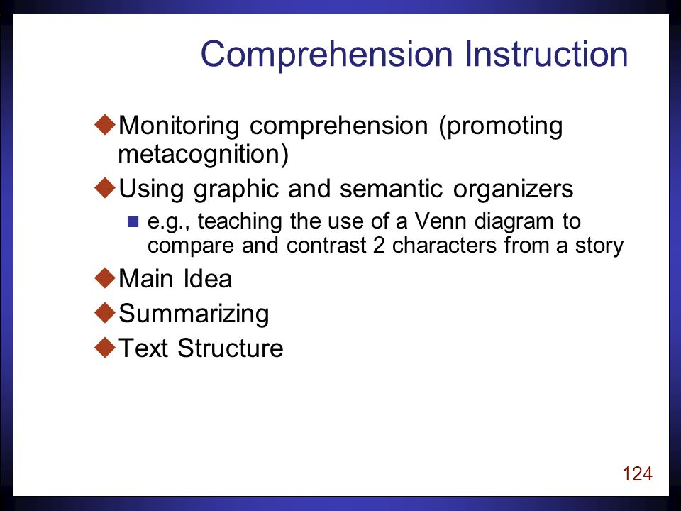 123 Comprehension Research u Text comprehension can be improved by instruction that helps readers use specific comprehension strategies. u Effective comprehension strategy instruction is explicit, or direct. Put Reading First, pp.
