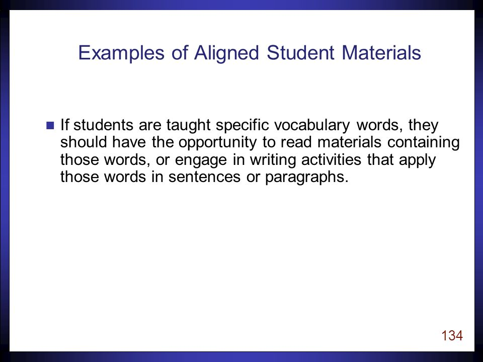 133 Aligned Student Materials u The content of student materials (texts, activities, homework, manipulatives, etc.) work coherently with classroom instruction to reinforce the acquisition of specific skills in reading.