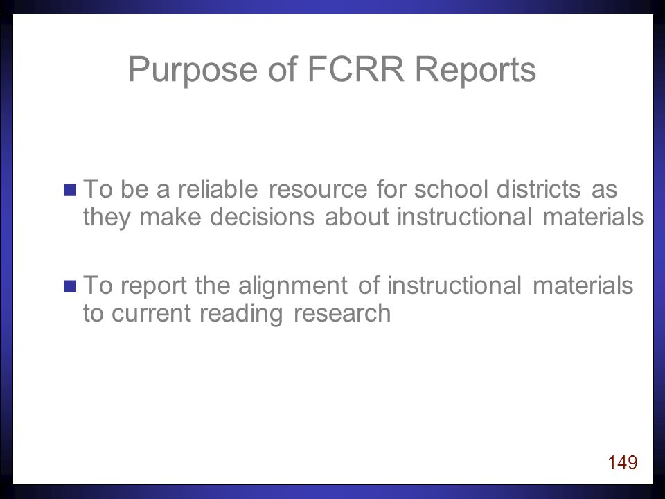 148 Goals for Today 1.Learn important factors to consider when selecting instructional programs that are aligned with current research: Instructional Content Instructional Design Empirical Research 2.Learn about the purpose, content, and process for reviews of instructional materials conducted at FCRR.