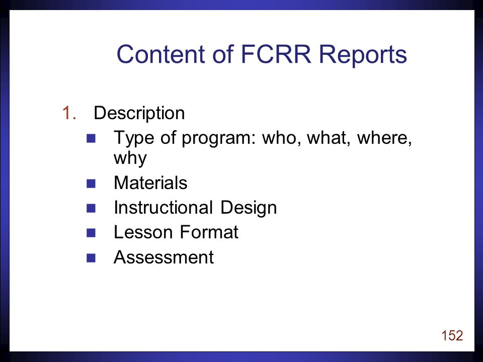 151 Content of FCRR Reports 1.Description 2.Alignment with Current Research 3.Review of Empirical Research 4.Strengths and Weaknesses 5.Florida districts that implement the program 6.Program's website link 7.References