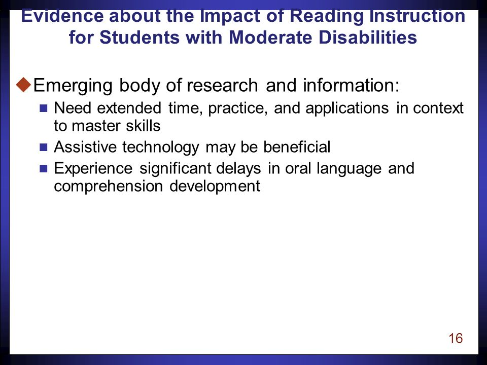 15 Evidence about the Impact of Reading Instruction for Students with Moderate Disabilities uWe do not yet know exactly which variations in the development process or instructional techniques will lead to stronger reading skills for students with moderate disabilities.
