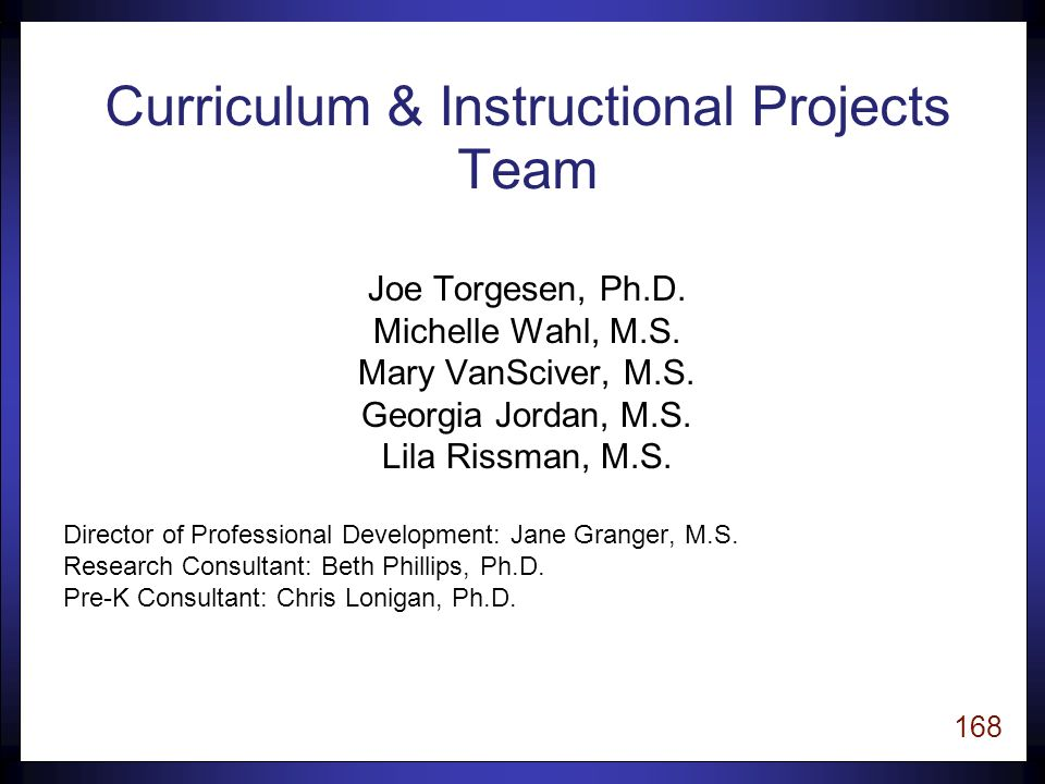 167 Goals for Today 1.Learn important factors to consider when selecting instructional programs that are aligned with current research: Instructional Content Instructional Design Empirical Research 2.Learn about the purpose, content, and process for reviews of instructional materials conducted at FCRR.