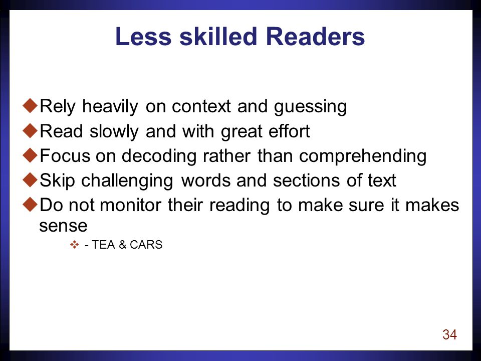 33 Skilled Readers uRead a word letter by letter uProcess words automatically and rapidly uLook for known word parts in unfamiliar words uUse context to confirm pronunciation and meaning