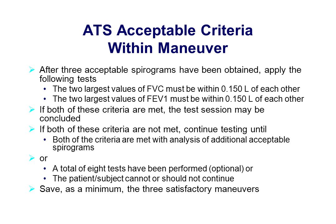 ATS Acceptable Criteria Within Maneuver  After three acceptable spirograms have been obtained, apply the following tests The two largest values of FVC must be within L of each other The two largest values of FEV1 must be within L of each other  If both of these criteria are met, the test session may be concluded  If both of these criteria are not met, continue testing until Both of the criteria are met with analysis of additional acceptable spirograms  or A total of eight tests have been performed (optional) or The patient/subject cannot or should not continue  Save, as a minimum, the three satisfactory maneuvers