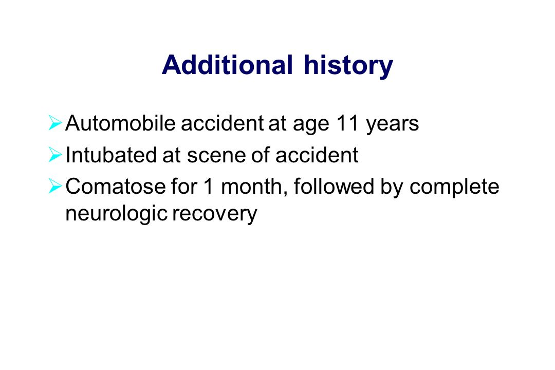 Additional history  Automobile accident at age 11 years  Intubated at scene of accident  Comatose for 1 month, followed by complete neurologic recovery
