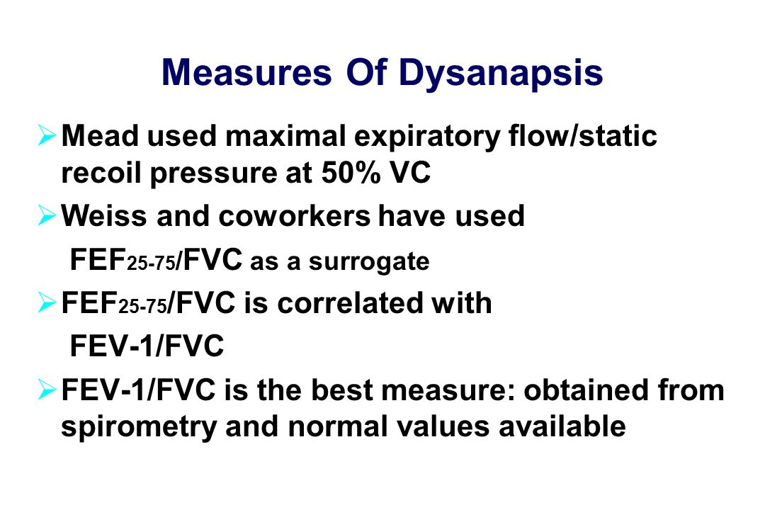 Measures Of Dysanapsis  Mead used maximal expiratory flow/static recoil pressure at 50% VC  Weiss and coworkers have used FEF / FVC as a surrogate  FEF /FVC is correlated with FEV-1/FVC  FEV-1/FVC is the best measure: obtained from spirometry and normal values available