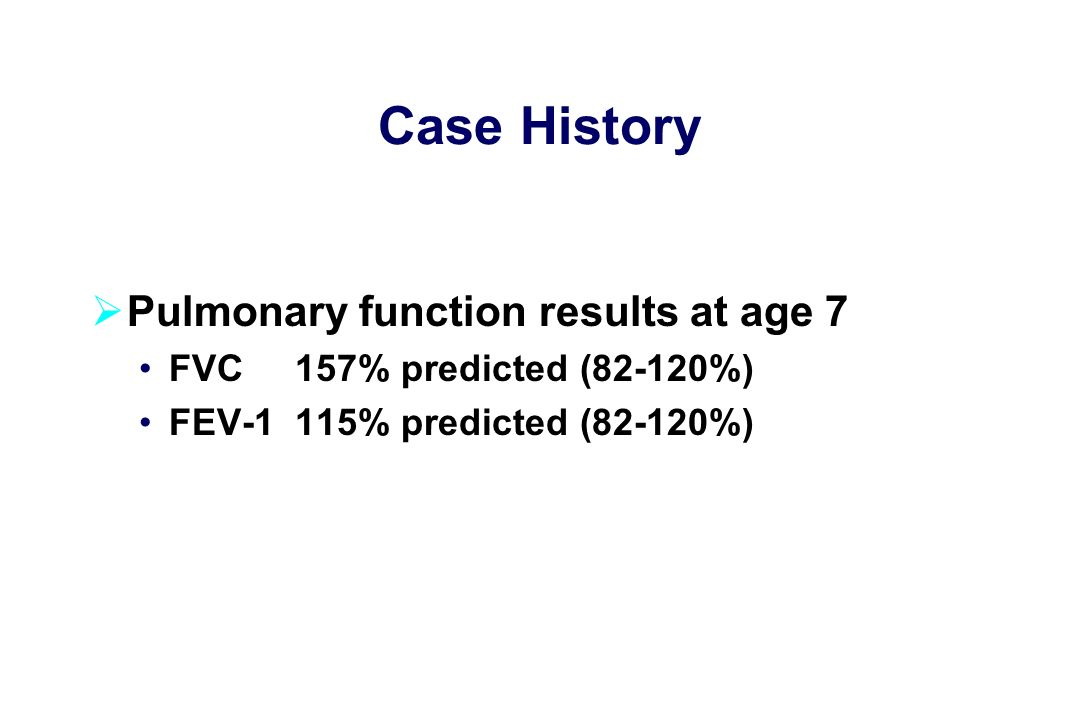 Case History  Pulmonary function results at age 7 FVC 157% predicted (82-120%) FEV-1 115% predicted (82-120%)