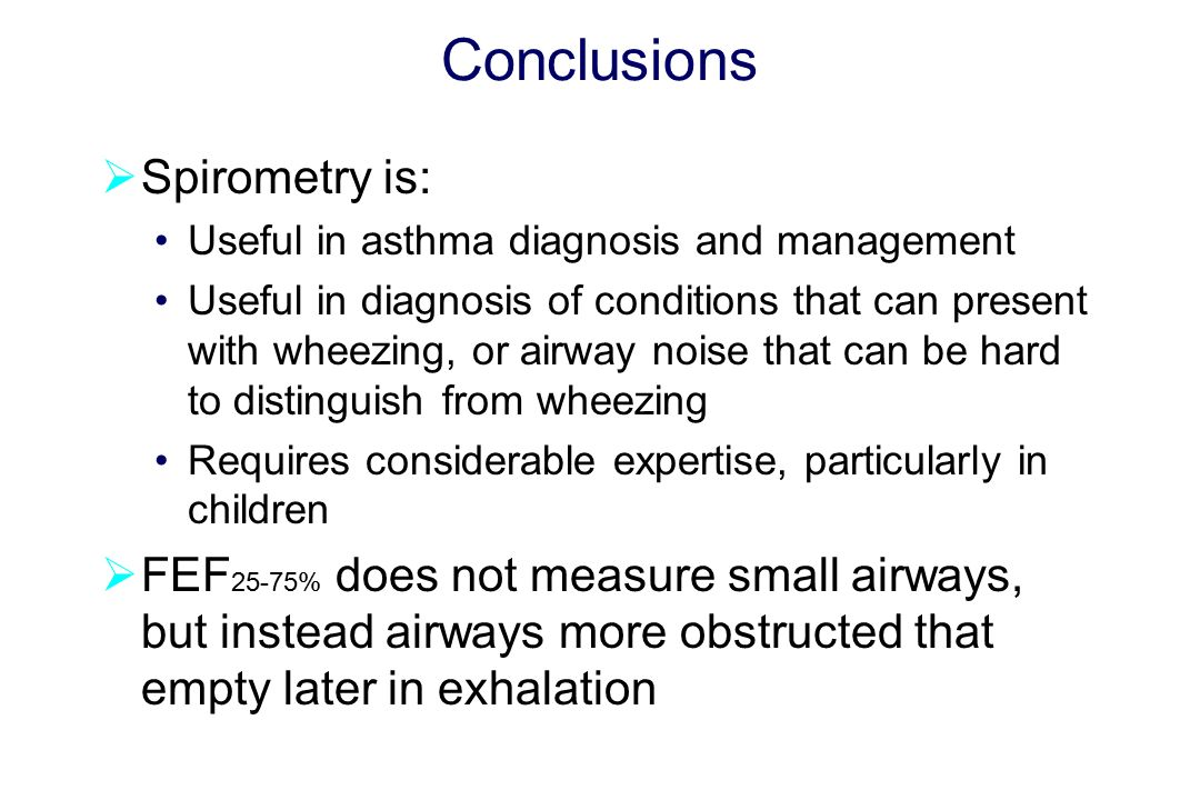 Conclusions  Spirometry is: Useful in asthma diagnosis and management Useful in diagnosis of conditions that can present with wheezing, or airway noise that can be hard to distinguish from wheezing Requires considerable expertise, particularly in children  FEF 25-75% does not measure small airways, but instead airways more obstructed that empty later in exhalation