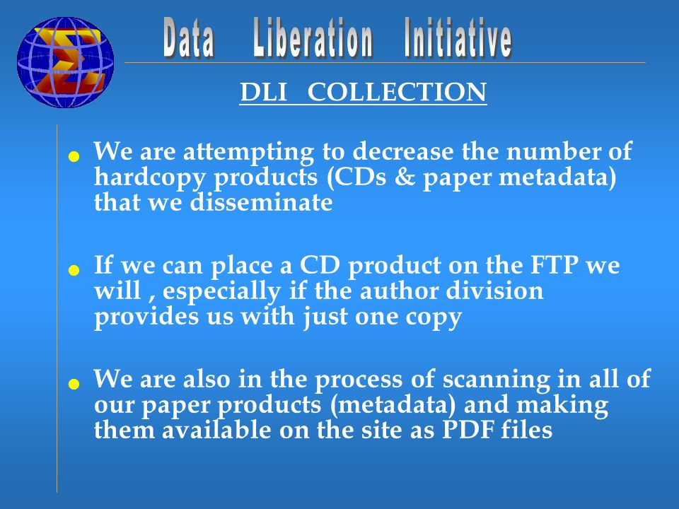 DLI COLLECTION We are attempting to decrease the number of hardcopy products (CDs & paper metadata) that we disseminate If we can place a CD product on the FTP we will, especially if the author division provides us with just one copy We are also in the process of scanning in all of our paper products (metadata) and making them available on the site as PDF files