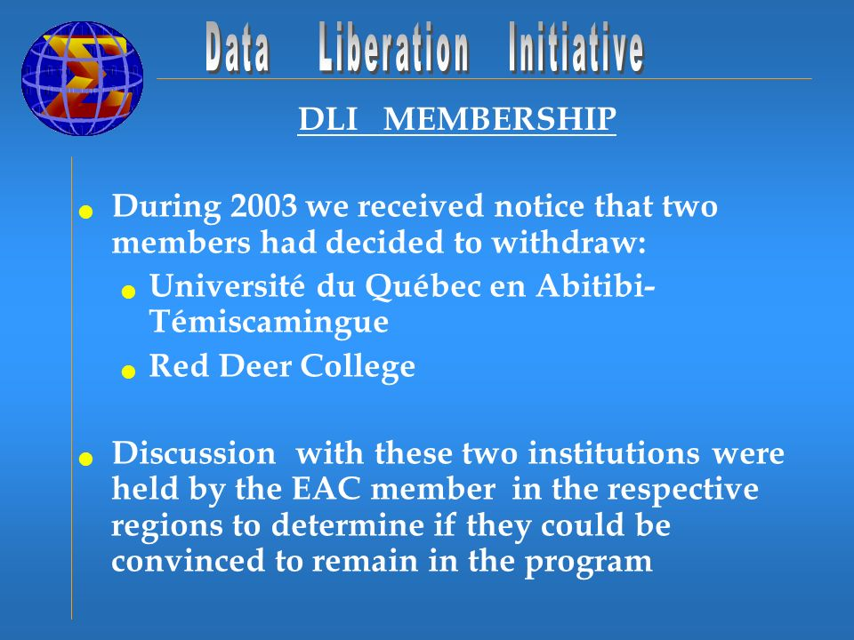 DLI MEMBERSHIP During 2003 we received notice that two members had decided to withdraw: Université du Québec en Abitibi- Témiscamingue Red Deer College Discussion with these two institutions were held by the EAC member in the respective regions to determine if they could be convinced to remain in the program