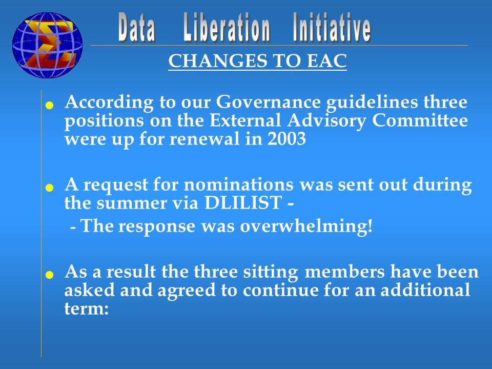 CHANGES TO EAC According to our Governance guidelines three positions on the External Advisory Committee were up for renewal in 2003 A request for nominations was sent out during the summer via DLILIST - - The response was overwhelming.