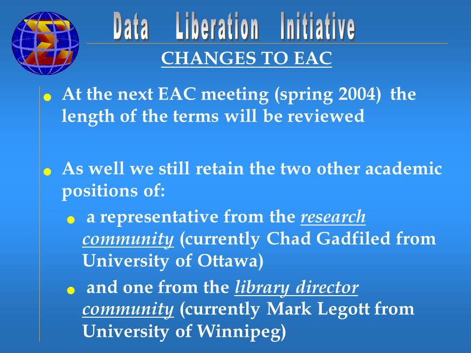 CHANGES TO EAC At the next EAC meeting (spring 2004) the length of the terms will be reviewed As well we still retain the two other academic positions of: a representative from the research community (currently Chad Gadfiled from University of Ottawa) and one from the library director community (currently Mark Legott from University of Winnipeg)