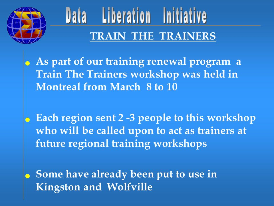 TRAIN THE TRAINERS As part of our training renewal program a Train The Trainers workshop was held in Montreal from March 8 to 10 Each region sent 2 -3 people to this workshop who will be called upon to act as trainers at future regional training workshops Some have already been put to use in Kingston and Wolfville