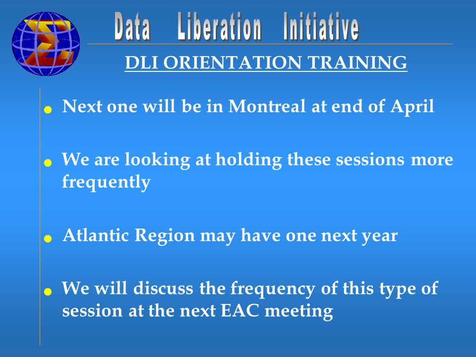 DLI ORIENTATION TRAINING Next one will be in Montreal at end of April We are looking at holding these sessions more frequently Atlantic Region may have one next year We will discuss the frequency of this type of session at the next EAC meeting