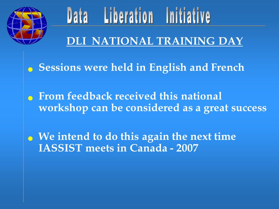 DLI NATIONAL TRAINING DAY Sessions were held in English and French From feedback received this national workshop can be considered as a great success We intend to do this again the next time IASSIST meets in Canada
