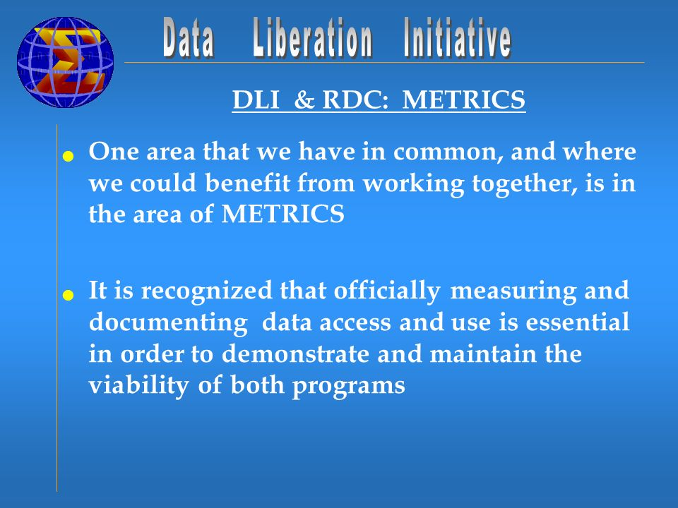 DLI & RDC: METRICS One area that we have in common, and where we could benefit from working together, is in the area of METRICS It is recognized that officially measuring and documenting data access and use is essential in order to demonstrate and maintain the viability of both programs