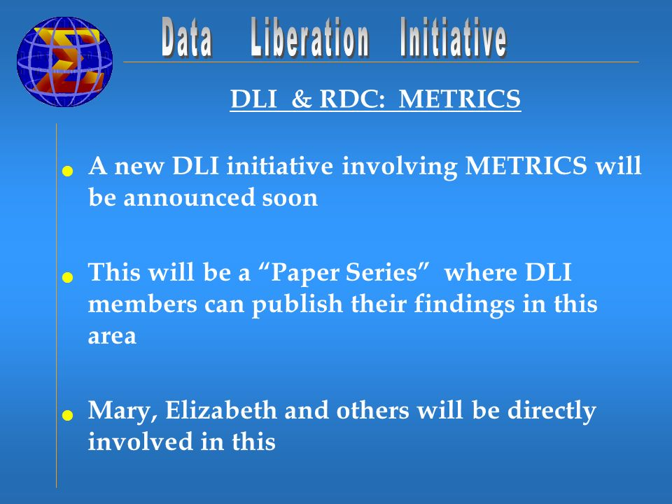 DLI & RDC: METRICS A new DLI initiative involving METRICS will be announced soon This will be a Paper Series where DLI members can publish their findings in this area Mary, Elizabeth and others will be directly involved in this