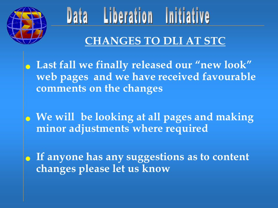 CHANGES TO DLI AT STC Last fall we finally released our new look web pages and we have received favourable comments on the changes We will be looking at all pages and making minor adjustments where required If anyone has any suggestions as to content changes please let us know