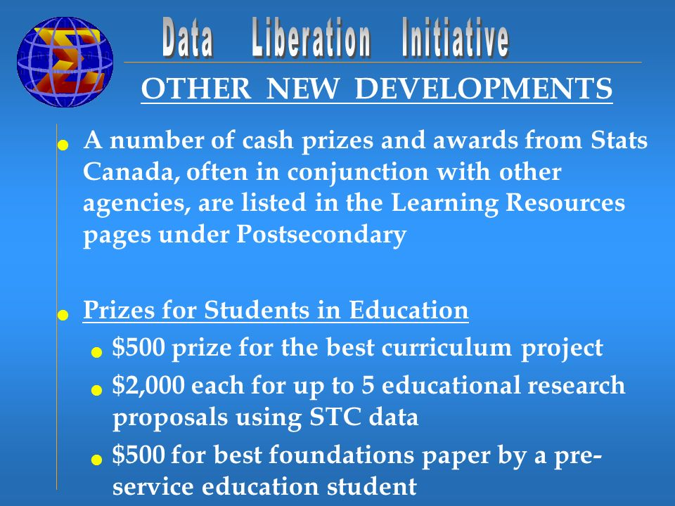 OTHER NEW DEVELOPMENTS A number of cash prizes and awards from Stats Canada, often in conjunction with other agencies, are listed in the Learning Resources pages under Postsecondary Prizes for Students in Education $500 prize for the best curriculum project $2,000 each for up to 5 educational research proposals using STC data $500 for best foundations paper by a pre- service education student
