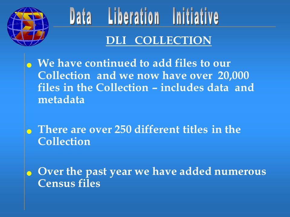 DLI COLLECTION We have continued to add files to our Collection and we now have over 20,000 files in the Collection – includes data and metadata There are over 250 different titles in the Collection Over the past year we have added numerous Census files