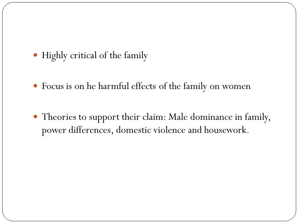 Highly critical of the family Focus is on he harmful effects of the family on women Theories to support their claim: Male dominance in family, power differences, domestic violence and housework.