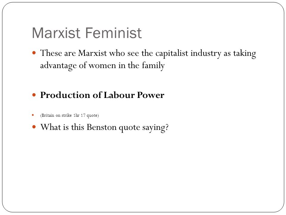 Marxist Feminist These are Marxist who see the capitalist industry as taking advantage of women in the family Production of Labour Power (Britain on strike 1hr 17 quote) What is this Benston quote saying