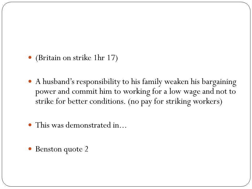 (Britain on strike 1hr 17) A husband's responsibility to his family weaken his bargaining power and commit him to working for a low wage and not to strike for better conditions.
