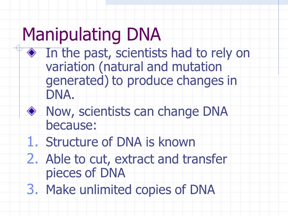 Manipulating DNA In the past, scientists had to rely on variation (natural and mutation generated) to produce changes in DNA.