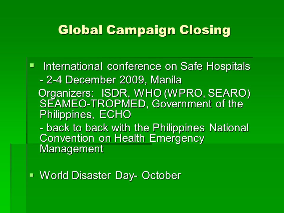 Global Campaign Closing  International conference on Safe Hospitals December 2009, Manila Organizers: ISDR, WHO (WPRO, SEARO) SEAMEO-TROPMED, Government of the Philippines, ECHO Organizers: ISDR, WHO (WPRO, SEARO) SEAMEO-TROPMED, Government of the Philippines, ECHO - back to back with the Philippines National Convention on Health Emergency Management  World Disaster Day- October
