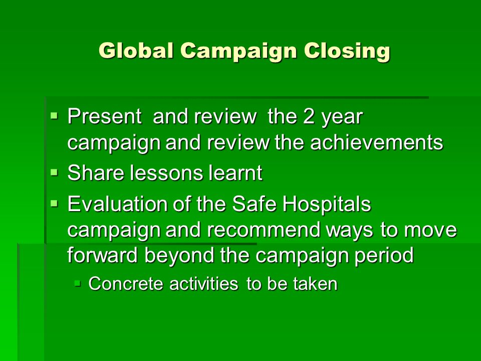 Global Campaign Closing  Present and review the 2 year campaign and review the achievements  Share lessons learnt  Evaluation of the Safe Hospitals campaign and recommend ways to move forward beyond the campaign period  Concrete activities to be taken