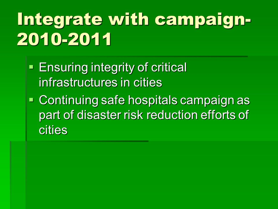 Integrate with campaign  Ensuring integrity of critical infrastructures in cities  Continuing safe hospitals campaign as part of disaster risk reduction efforts of cities