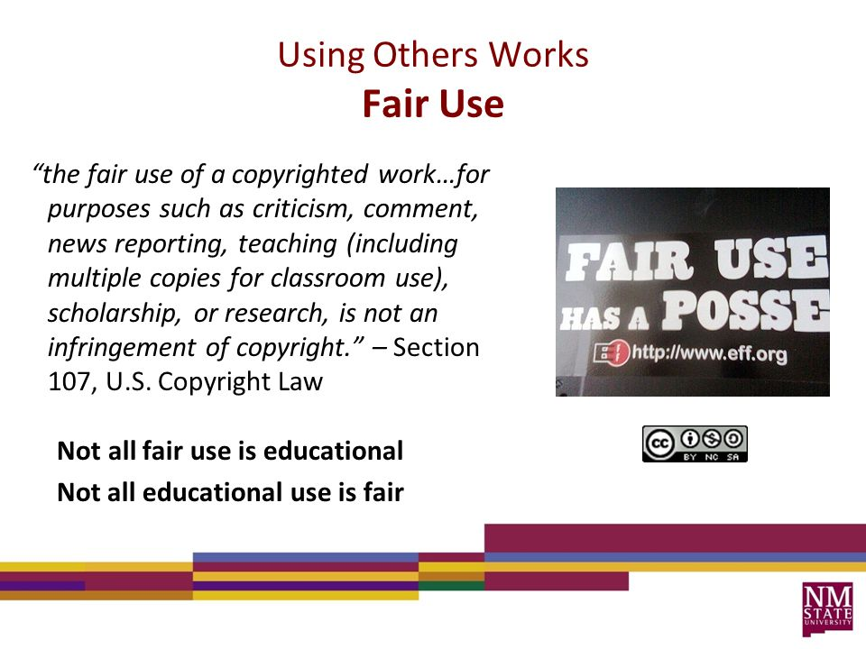 Using Others Works Fair Use the fair use of a copyrighted work…for purposes such as criticism, comment, news reporting, teaching (including multiple copies for classroom use), scholarship, or research, is not an infringement of copyright. – Section 107, U.S.