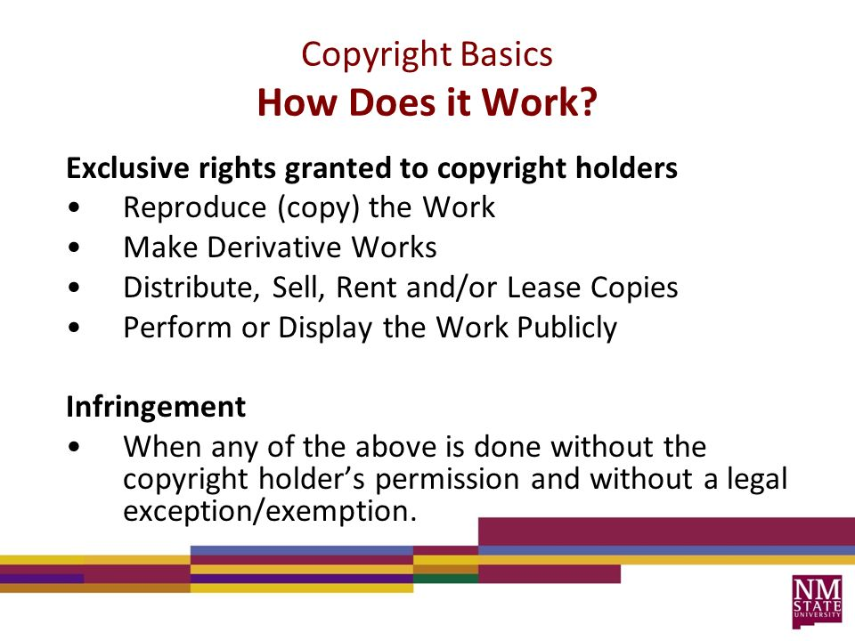 Exclusive rights granted to copyright holders Reproduce (copy) the Work Make Derivative Works Distribute, Sell, Rent and/or Lease Copies Perform or Display the Work Publicly Infringement When any of the above is done without the copyright holder's permission and without a legal exception/exemption.