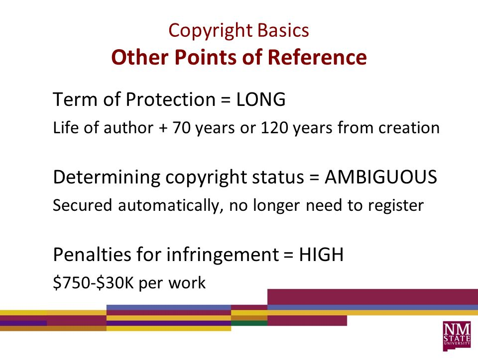 Term of Protection = LONG Life of author + 70 years or 120 years from creation Determining copyright status = AMBIGUOUS Secured automatically, no longer need to register Penalties for infringement = HIGH $750-$30K per work Copyright Basics Other Points of Reference