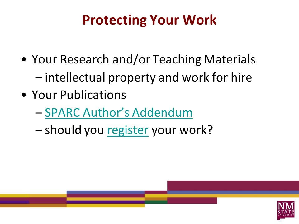 Protecting Your Work Your Research and/or Teaching Materials –intellectual property and work for hire Your Publications –SPARC Author's AddendumSPARC Author's Addendum –should you register your work register