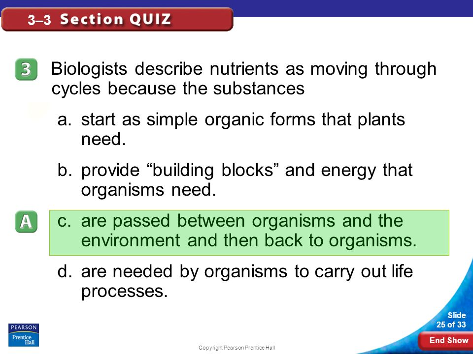 End Show Slide 25 of 33 Copyright Pearson Prentice Hall 3–3 Biologists describe nutrients as moving through cycles because the substances a.start as simple organic forms that plants need.