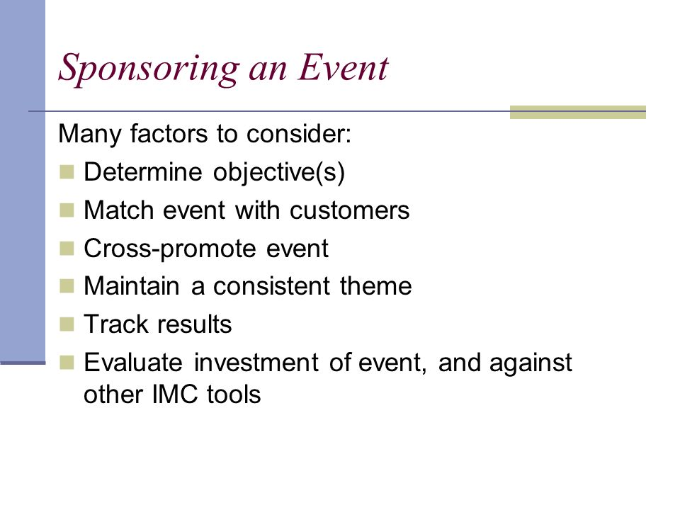 Sponsoring an Event Many factors to consider: Determine objective(s) Match event with customers Cross-promote event Maintain a consistent theme Track results Evaluate investment of event, and against other IMC tools