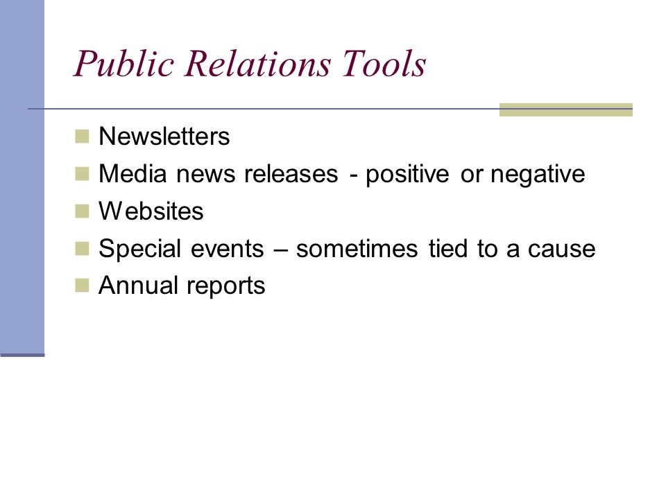 Public Relations Tools Newsletters Media news releases - positive or negative Websites Special events – sometimes tied to a cause Annual reports